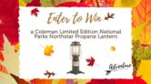 Coleman Limited Edition National Parks Northstar Propane Lantern Giveaway  Open to: United States Ending on: 12/31/2016 Enter for a chance to win a Coleman Limited Edition National Parks Northstar Propane Lantern valued at $65. Enter this Giveaway at Go Adventure Mom  Enter the Coleman Limited Edition National Parks Northstar Propane Lantern Giveaway on Giveaway Promote.