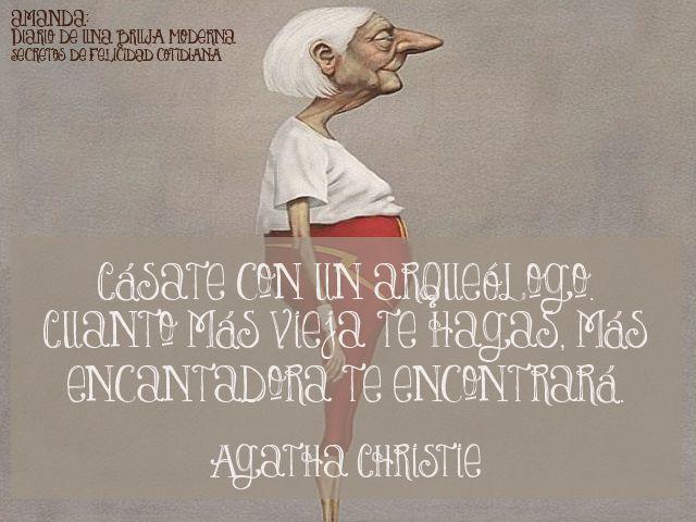 Cásate con un arqueólogo. Cuanto más vieja te hagas, más encantadora te encontrará.  Agatha Christie (escritora británica especializada en el género policial) #secretosdefelicidadcotidiana #diariodeunabrujamoderna #citas #humor