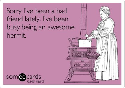 Sorry I've been a bad friend lately. I've been busy being an awesome hermit. I <3 my friends though!!!: Bad Friends, Awesome Hermit, E Card, Quote, Truth, My Life, Funny, Ecards