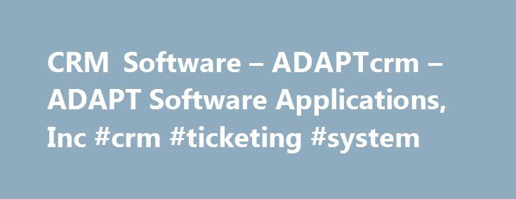 CRM Software – ADAPTcrm – ADAPT Software Applications, Inc #crm #ticketing #system http://bakersfield.remmont.com/crm-software-adaptcrm-adapt-software-applications-inc-crm-ticketing-system/  # Complete Customer Service To generate recurring revenue and referenceable customers, you must focus on keeping your customers happy. To satisfy their demand for immediate attention, ADAPTcrm provides advanced tools for managing service contracts, tickets/incidents, and warranty programs and renewals…