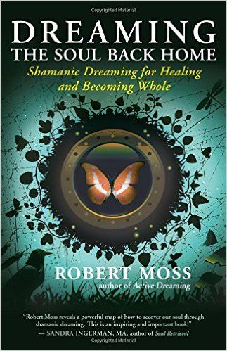 Dreaming the Soul Back Home: Shamanic Dreaming for Healing and Becoming Whole: Robert Moss: 9781608680580: Amazon.com: Books