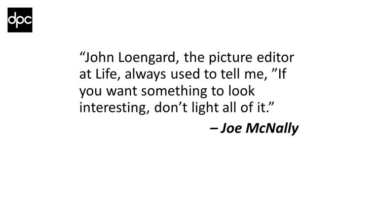 """John Loengard, the picture editor at Life, always used to tell me, ""If you want something to look interesting, don't light all of it."" – Joe McNally"