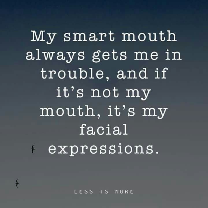 My smart mouth always gets me in trouble, and if it's not my light, it's my facial expressions.