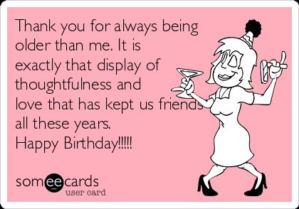 Thank you for always being older than me. It is exactly that display of thoughtfulness and love that has kept us friends all these years. Happy Birthday!!!!!