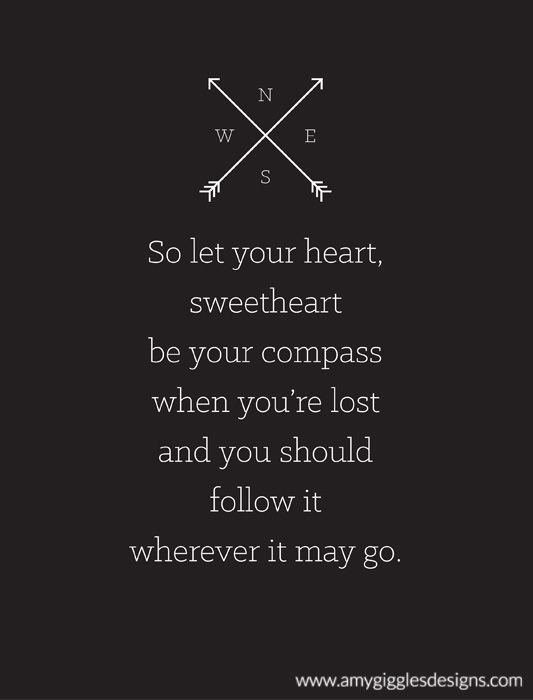 """""""So let your heart, sweetheart, be your compass when you're lost and you should follow it wherever it may go."""" Lady Antebellum"""