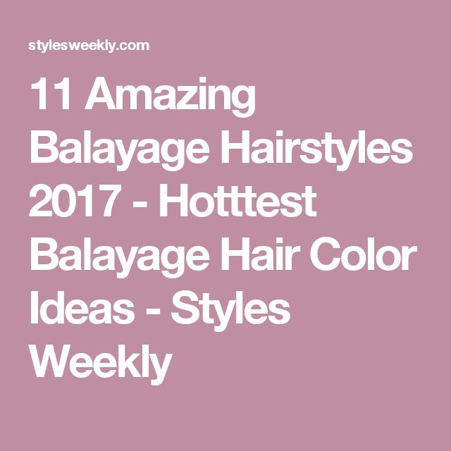 11 Amazing Balayage Hairstyles 2017 - Hotttest Balayage Hair Color Ideas - Styles Weekly