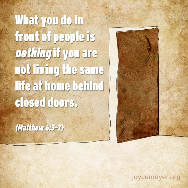 What you do in front of people is nothing if you are not living the same life at home behind closed doors. (Matthew 6:5-7)