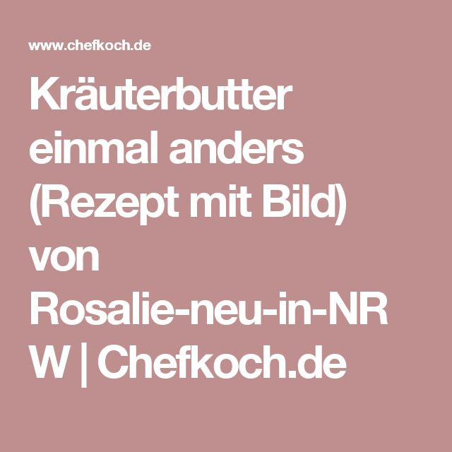 Kräuterbutter einmal anders (Rezept mit Bild) von Rosalie-neu-in-NRW | Chefkoch.de