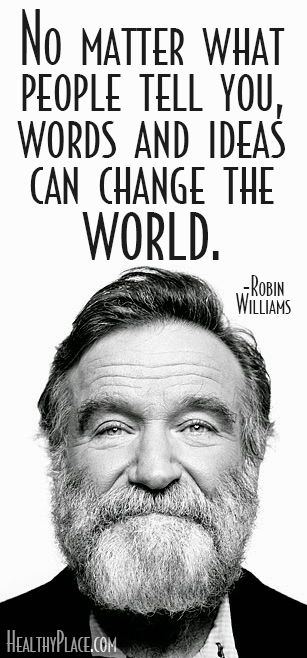 Robin Williams Quote: No matter what people tell you, words and ideas can change the world. www.HealthyPlace.com #changetheworld #justtakesone #compassionateessentials