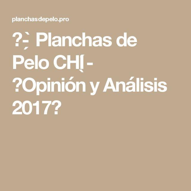 ᐅ- ̗̀ Planchas de Pelo CHI ̖́- 【Opinión y Análisis 2017】