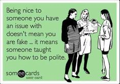ecard - being nice, issue, fake, polite  Politeness is becoming a lost art these days.