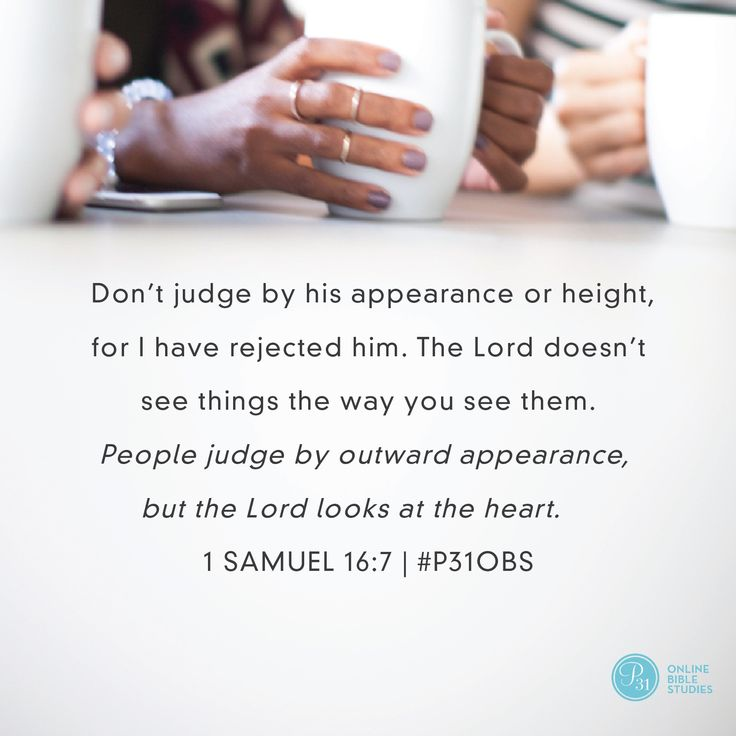 "1 Samuel 16:7 (NIV) | "" Don't judge by his appearance or height, for I have rejected him. The Lord doesn't see things the way you see them. People judge by outward appearance, but the Lord looks at the heart."" 