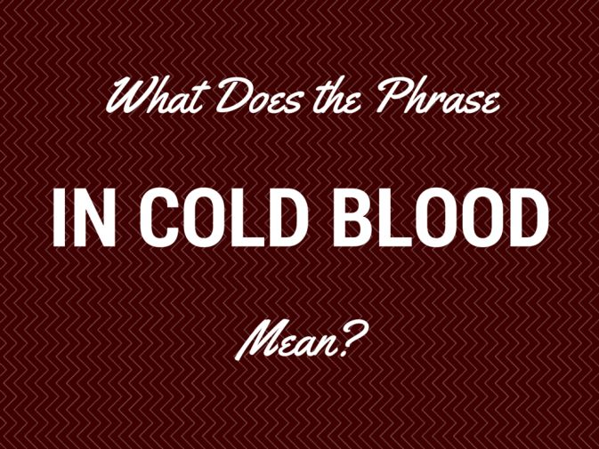 What Does 'In Cold Blood' Mean?  It's December. It's cold outside. But that doesn't mean you're walking around in cold blood … unless you're also ruthless.What does in cold blood mean? This phrase describes a cruel deed done with deliberation and without mercy. A murder performed by an emotionless killer, for example.The phrase arose from the medieval idea that blood is the seat of all emotion. Back in the day, if you got angry or passionate, your blood was thought