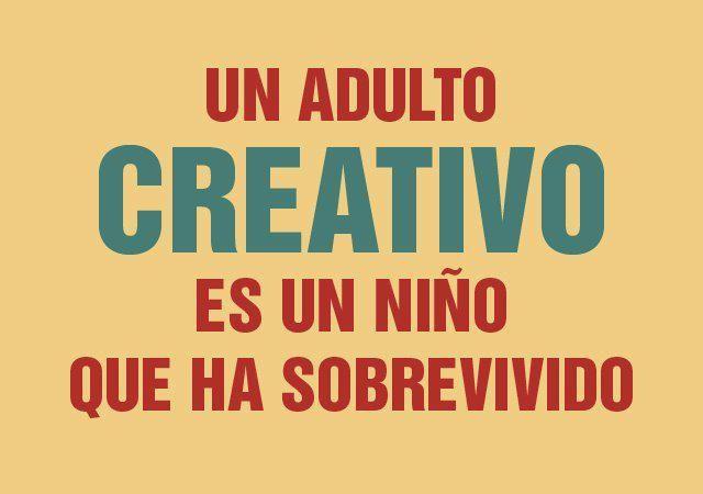 Un adulto creativo es un niño que ha sobrevivido...