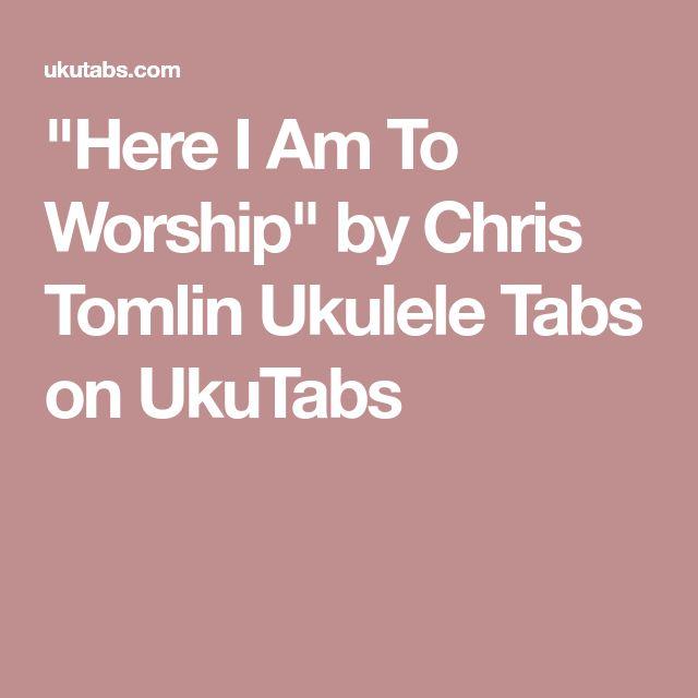 """""""Here I Am To Worship"""" by Chris Tomlin Ukulele Tabs on UkuTabs"""