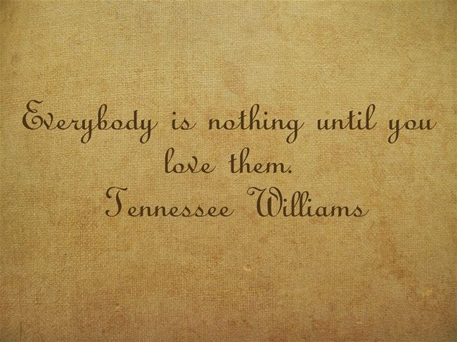 Everybody is nothing until you love them. Tennessee Williams