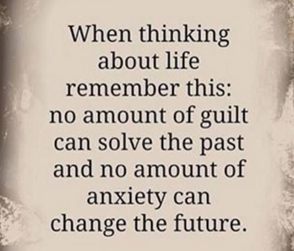 When thinking about life remember this: no amount of guilt can solve the past and no amount of anxiety can change the future!