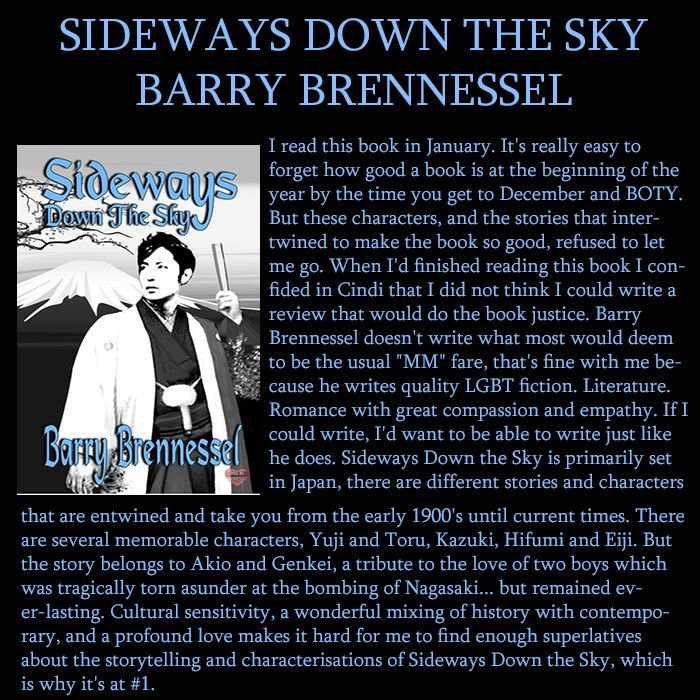 CO-BOOK OF THE YEAR : 2015. Sideways Down the Sky by Barry Brennessel. Gay Historical Lit-Fic-Romance.  Set in Japan, historical to contemporary with stories and characters that cleverly intertwine with one another. Wonderful writing.