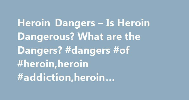 Heroin Dangers – Is Heroin Dangerous? What are the Dangers? #dangers #of #heroin,heroin #addiction,heroin #abuse,heroin #overdose http://finance.nef2.com/heroin-dangers-is-heroin-dangerous-what-are-the-dangers-dangers-of-heroinheroin-addictionheroin-abuseheroin-overdose/  # Heroin Dangers There are many health risks associated with heroin use. Some of them are discussed below. Overdose The biggest risk is death from overdose. It's impossible to judge the purity of street heroin. Many…