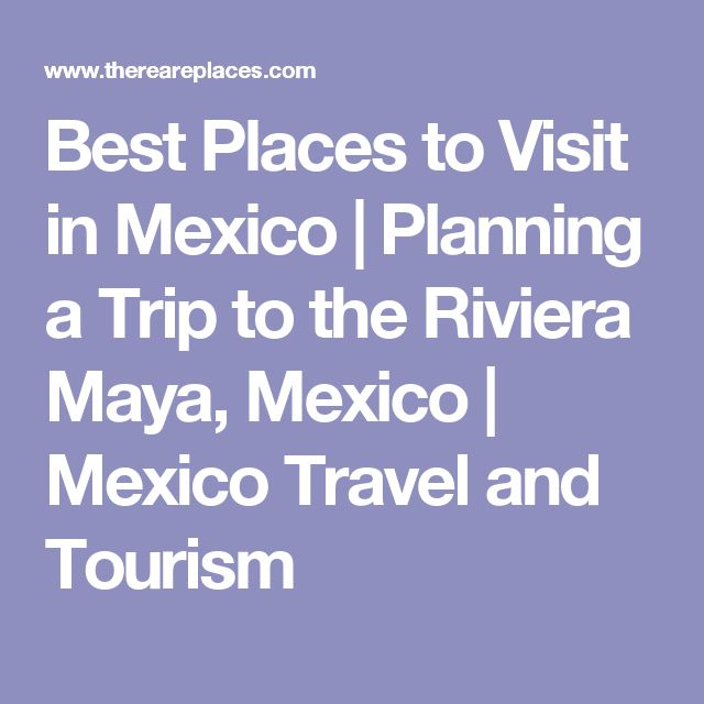 Best Places to Visit in Mexico   Planning a Trip to the Riviera Maya, Mexico   Mexico Travel and Tourism