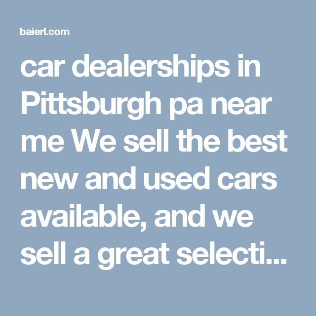 car dealerships in Pittsburgh pa near me   We sell the best new and used cars available, and we sell a great selection at the best price. You'll find what you want at our Baierl stores. Our dealerships include BAIERL Acura, BAIERL Cadillac, BAIERL Chevrolet, BAIERL Ford, BAIERL Kia, BAIERL Subaru, BAIERL Toyota, BAIERL Scion, Northpointe Automotive and the BAIERL Truck Depot.