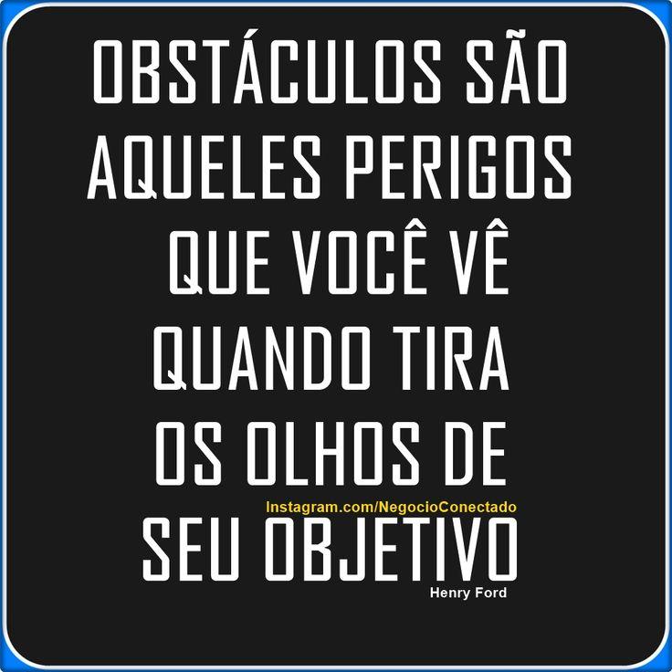 """""""Obstáculos são aqueles perigos que você vê quando tira os olhos de seu objetivo."""""""