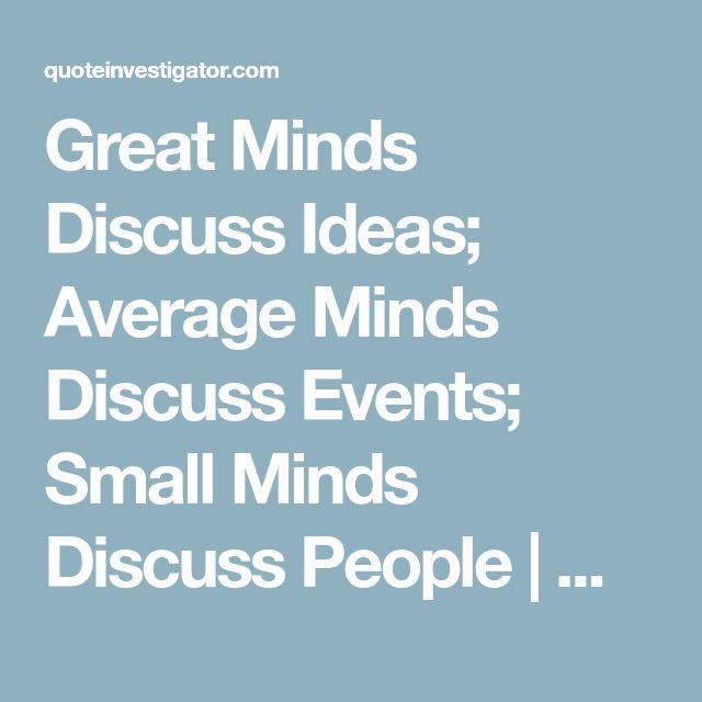 Great Minds Discuss Ideas; Average Minds Discuss Events; Small Minds Discuss People | Quote Investigator