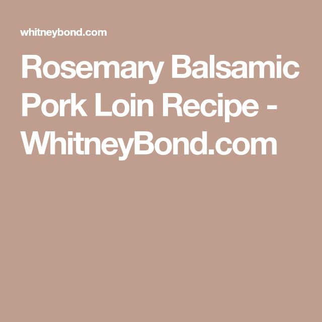 Rosemary Balsamic Pork Loin Recipe - WhitneyBond.com