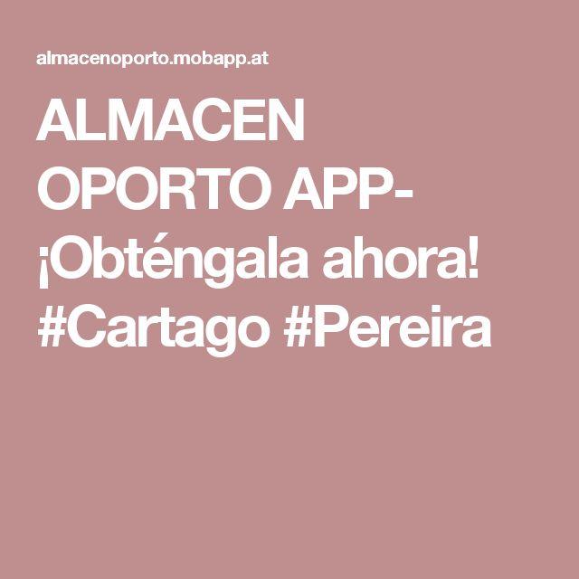 ALMACEN OPORTO  APP- ¡Obténgala ahora! #Cartago #Pereira
