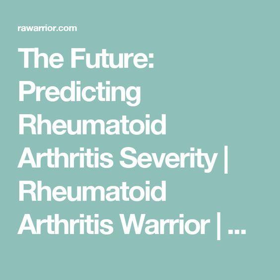 The Future: Predicting Rheumatoid Arthritis Severity   Rheumatoid Arthritis Warrior   RA Education   Rheumatoid Arthritis Warrior