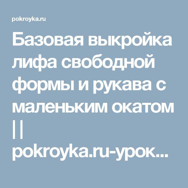Базовая выкройка лифа свободной формы и рукава с маленьким окатом | | pokroyka.ru-уроки кроя и шитья