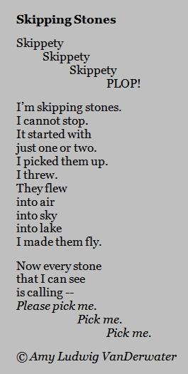 Skipping Stones - a playful poem about a playful pastime!  Note: repetition & interesting line breaks.  From Amy Ludwig VanDerwater's blog, The Poem Farm, a site full of hundreds of poems, poem lessons, and poetry ideas for home and classroom - www.poemfarm.amylv.com