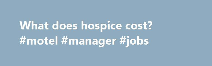 What does hospice cost? #motel #manager #jobs http://hotel.remmont.com/what-does-hospice-cost-motel-manager-jobs/  #hospice care costs # What does hospice cost? Abstract This paper presents the preliminary results of the economic analyses of the National Hospice Study (NHS), mandated by the United States Congress to investigate the implications of including hospice services in Medicare. Data were collected over an 18-month period from approximately 4,000 patients receiving hospice and […]