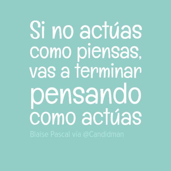 """""""Si no actúas como piensas, vas a terminar pensando como actúas"""". Blaise Pascal"""
