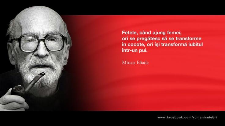Fetele, cand ajung femei, ori se pregatesc sa se transforme in cocote, ori isi transforma iubitul intr-un pui. -- Mircea Eliade