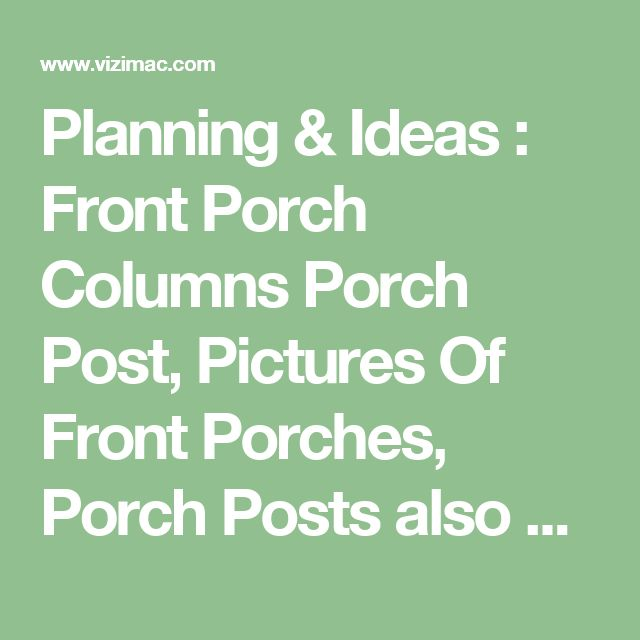 Planning & Ideas : Front Porch Columns Porch Post' Pictures Of Front Porches' Porch Posts also Planning & Ideass