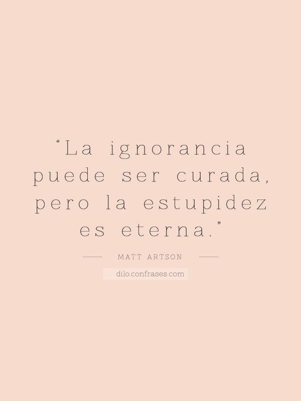 """""""La ignorancia puede ser curada, pero la estupidez es eterna"""" - Matt Artson"""