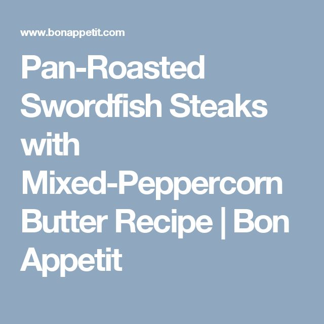 Pan-Roasted Swordfish Steaks with Mixed-Peppercorn Butter Recipe | Bon ...