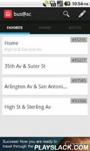 Bus@ac  Android App - playslack.com , A tools to show real-time bus arrival time for Alameda and Contra Costa Counties, CA (AC Transit)Features:- Find nearby stops- Show buses arrival time based on bus stop id- Find stops- Save your favorite bus stops- Show bus routes- Set alias for your favorite bus stopTo sort favorite:- In home screen, tap edit favorite to switch to edit mode- Long press and dragTo remove from favorite:- In home screen, tap edit favorite to switch to edit mode- Fling…