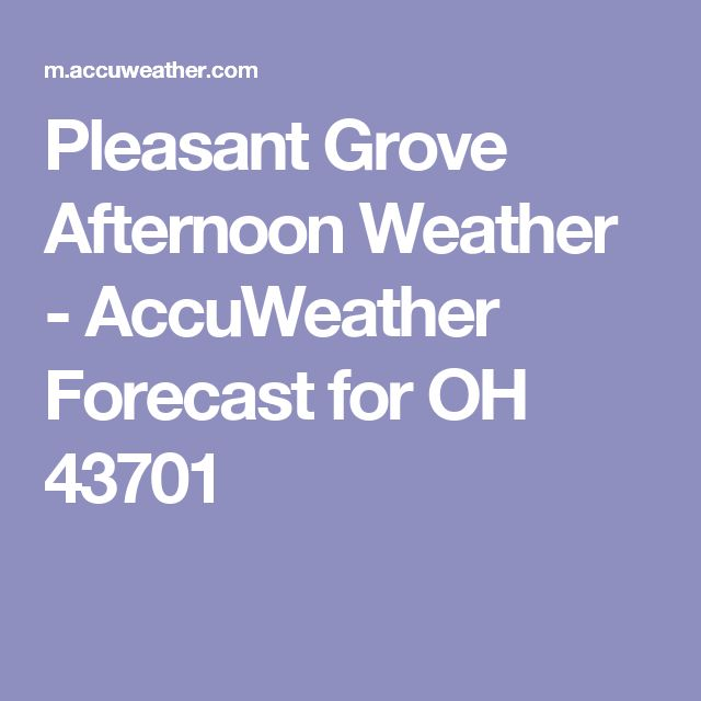 Pleasant Grove Afternoon Weather - AccuWeather Forecast for OH 43701