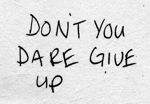 """Don't you dare give up."""