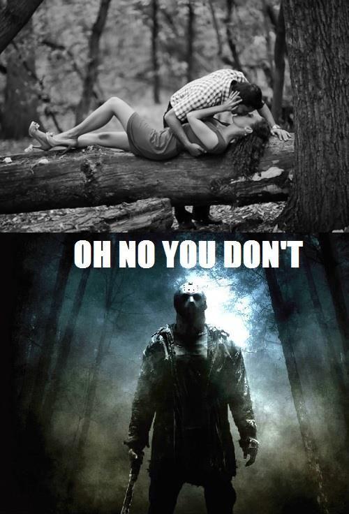 Jason Voorhees  is such a cock blocker.