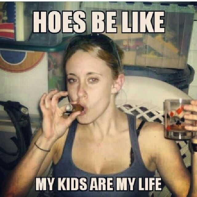 """Hoes be like... """"My kids are my life!"""" Casey Anthony"""