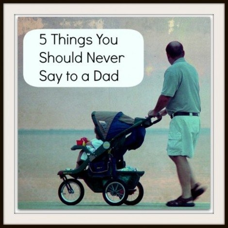 Fathers Know Best: 5 Things You Should NEVER Say to a Dad | Parenting - Yahoo! Shine