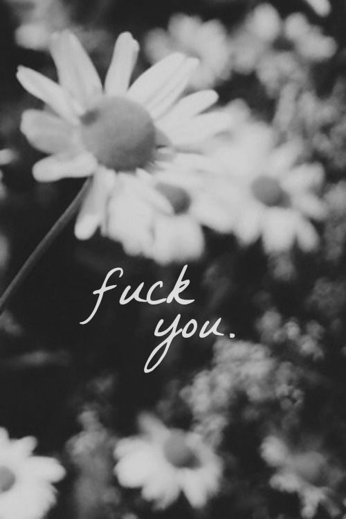Black and white flowers fuck you quotes | Quotes | Pinterest