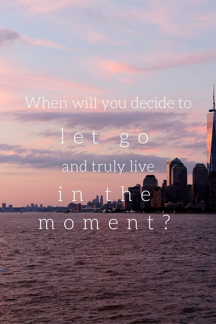 """When will you decide to let go and truly live in the moment?"""