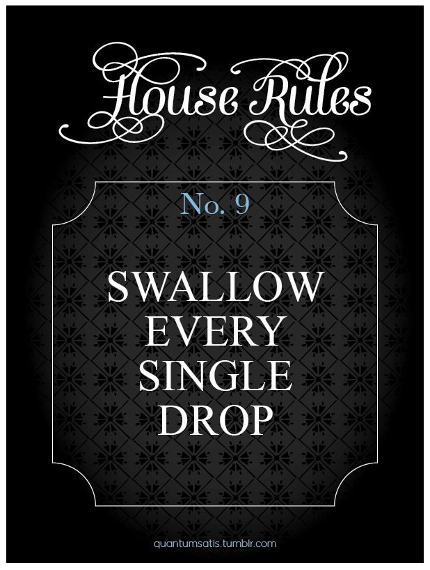 Good girls don't waste cum. House Rules #9. If you have a favorite rule send me a message and I'll lay it out.