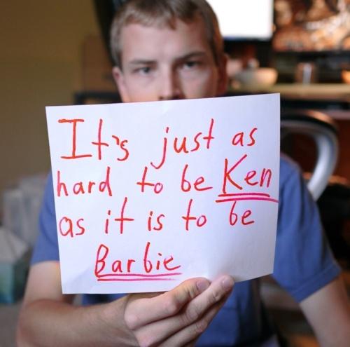"""It's just as hard to be Ken as it is to be Barbie."""