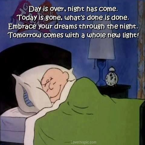 "Never think you have to give up on your hopes and dreams. An older Charlie Brown in bed cartoon strip scene: His bedtime poem- Day is over, night has come. Tomorrow's gone, what's done is done... Tomorrow comes with a whole new light!"" -DdO:) http://www.pinterest.com/DianaDeeOsborne/funky-mood-lifters - a Funky Mood Lifter for laughs AND peace. Via Patricia Rutz"