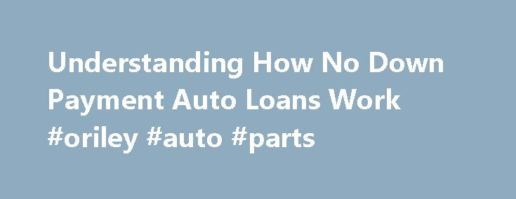 Understanding How No Down Payment Auto Loans Work #oriley #auto #parts http://auto.remmont.com/understanding-how-no-down-payment-auto-loans-work-oriley-auto-parts/  #auto loans with bad credit # Find Out How to Get an Auto Loan with No Down Payment If you have a low credit score there is one thing that can make the difference with a car loan, and that's a down payment – the bigger, the better. Although it is possible to find automobile [...]Read More...The post Understanding How No Down…